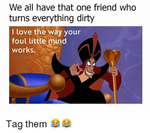 Love, Memes, and Dirty: We all have that one friend who  turns everything dirty  I love the way your  foul little mind  works. Tag them 😂😂