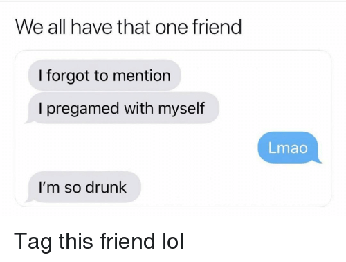 So Drunk: We all have that one frieng  I forgot to mention  I pregamed with myself  Lmao  I'm so drunk Tag this friend lol
