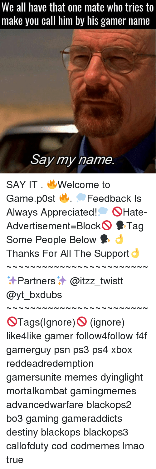 Memes, Ps4, and Xbox: We all have that one mate who tries to  make you call him by his gamer name  Say my name. SAY IT . 🔥Welcome to Game.p0st 🔥. 💭Feedback Is Always Appreciated!💭 🚫Hate-Advertisement=Block🚫 🗣Tag Some People Below 🗣 👌Thanks For All The Support👌 ~~~~~~~~~~~~~~~~~~~~~~~~ ✨Partners✨ @itzz_twistt @yt_bxdubs ~~~~~~~~~~~~~~~~~~~~~~~~ 🚫Tags(Ignore)🚫 (ignore) like4like gamer follow4follow f4f gamerguy psn ps3 ps4 xbox reddeadredemption gamersunite memes dyinglight mortalkombat gamingmemes advancedwarfare blackops2 bo3 gaming gameraddicts destiny blackops blackops3 callofduty cod codmemes lmao true