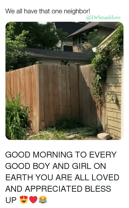 Bless Up, Memes, and Good Morning: We all have that one neighbor  @DrSmashlove GOOD MORNING TO EVERY GOOD BOY AND GIRL ON EARTH YOU ARE ALL LOVED AND APPRECIATED BLESS UP 😍❤️😂