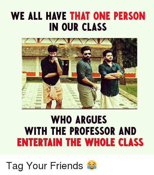 the professor: WE ALL HAVE THAT ONE PERSON  IN OUR CLASS  WHO ARGUES  WITH THE PROFESSOR AND  ENTERTAIN THE WHOLE CLASS Tag Your Friends 😂