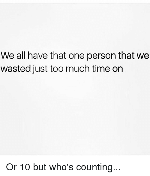 Too Much, Time, and Girl Memes: We all have that one person that we  wasted just too much time on Or 10 but who's counting...