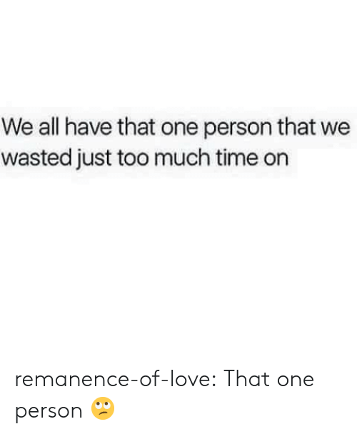 too-much-time: We all have that one person that we  wasted just too much time on remanence-of-love:  That one person 🙄