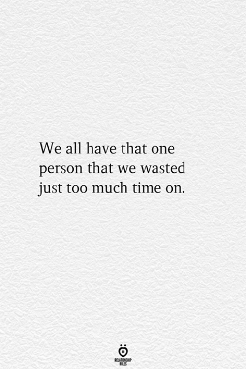 too-much-time: We all have that one  person that we wasted  just too much time on.  RELATIONSHIP  ES