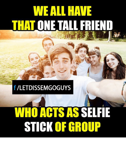 Tall Friend: WE ALL HAVE  THAT  ONE TALL FRIEND  f VLETDISSEMGOGUYS  WHO ACTS AS  SELFIE  STICK OF GROUP