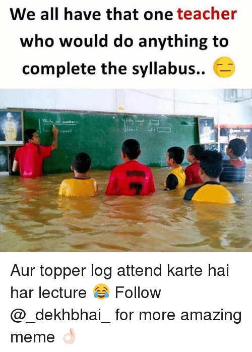Auring: We all have that one teacher  who would do anything to  complete the syllabus.. Aur topper log attend karte hai har lecture 😂 Follow @_dekhbhai_ for more amazing meme 👌🏻