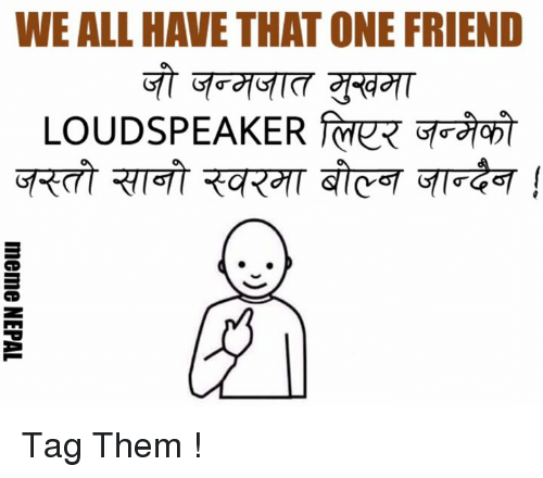 Friends, Tagged, and Nepali: WE ALL HAVE THATONE FRIEND  LOUDSPEAKER Tag Them !