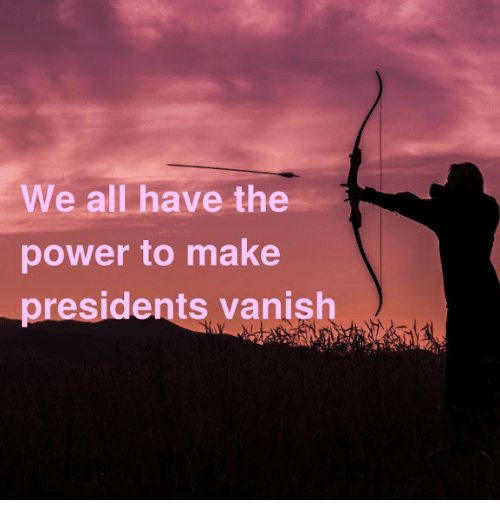 Presidents: We all have the  power to make  presidents vanish