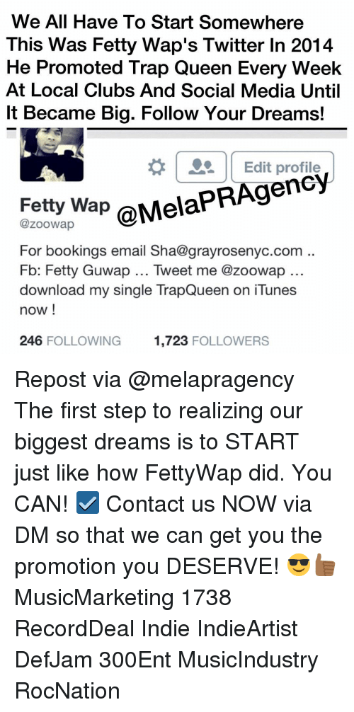 Club, Fetty Wap, and Memes: We All Have To Start Somewhere  This was  Fetty Wap's Twitter In 2014  He Promoted Trap Queen Every Week  At Local Clubs And Social Media Until  lt Became Big. Follow Your Dreams!  Edit profile  wap  @MelaPRAgency  @zoowap  For bookings email Sha@grayrosenyc.com  Fb: Fetty Guwap... Tweet me @zoowap  download my single TrapQueen on iTunes  now!  246 FOLLOWING  1,723 FOLLOWERS Repost via @melapragency The first step to realizing our biggest dreams is to START just like how FettyWap did. You CAN! ☑️ Contact us NOW via DM so that we can get you the promotion you DESERVE! 😎👍🏾 MusicMarketing 1738 RecordDeal Indie IndieArtist DefJam 300Ent MusicIndustry RocNation