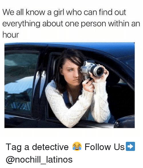 We All Know A: We all know a girl who can find out  everything about one person within arn  hour Tag a detective 😂 Follow Us➡️ @nochill_latinos