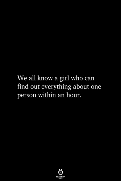 We All Know A: We all know a girl who can  find out everything about one  person within an hour.