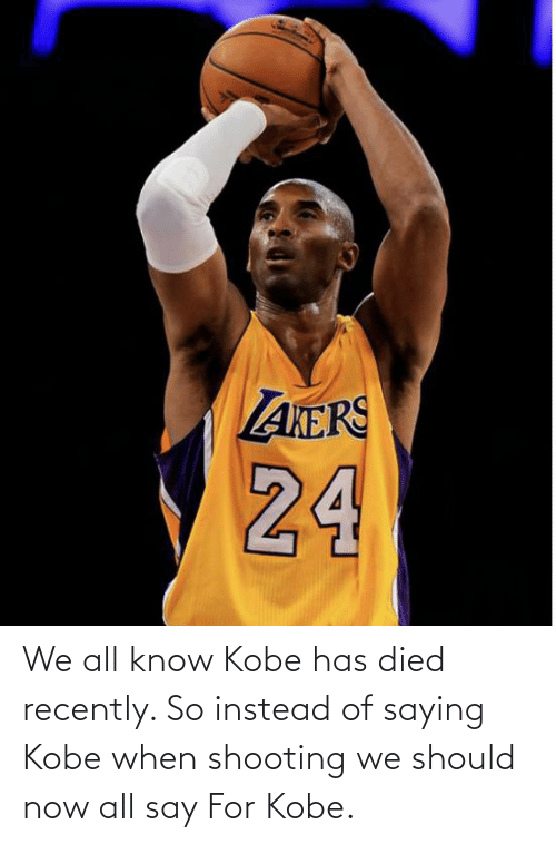 Say For: We all know Kobe has died recently. So instead of saying Kobe when shooting we should now all say For Kobe.