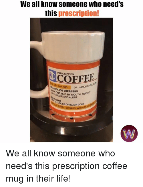 Life, Memes, and Black: We all know someone who need's  this prescription!  PRESCRIPTION  COFFEE  AVAD  DR, HAROLD  JAVA JOE ESPRESSOH  AWAMUG BY MOUTH, REPEA  AND ALERT  OF BLACK GOLD We all know someone who need's this prescription coffee mug in their life!