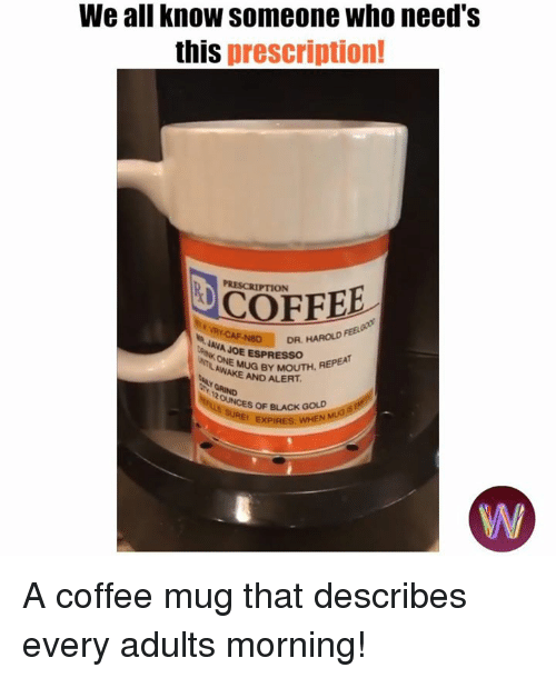 Memes, Black, and Coffee: We all know someone who need's  this prescription!  PRESCRIPTION  COFFEE  AVAD  DR, HAROLD  JAVA JOE ESPRESSOH  AWAMUG BY MOUTH, REPEA  AND ALERT  OF BLACK GOLD A coffee mug that describes every adults morning!