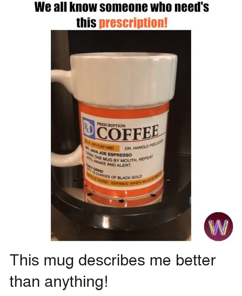Dank, Black, and Coffee: We all know someone who need's  this prescription!  PRESCRIPTION  COFFEE  AVAD  DR, HAROLD  JAVA JOE ESPRESSOH  AWAMUG BY MOUTH, REPEA  AND ALERT  OF BLACK GOLD This mug describes me better than anything!