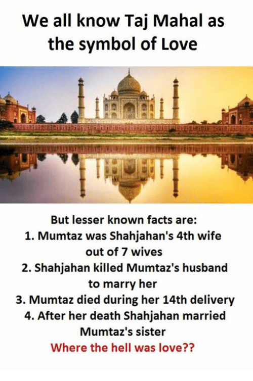 Deaths, Sisters, and Taj Mahal: We all know Taj Mahal as  the symbol of Love  But lesser known facts are:  1. Mumtaz was Shahjahan's 4th wife  out of 7 wives  2. Shahjahan killed Mumtaz's husband  to marry her  3. Mumtaz died during her 14th delivery  4. After her death Shahjahan married  Mumtaz's sister  Where the hell was love??