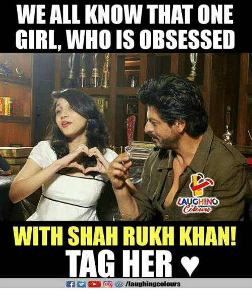 Girl, Indianpeoplefacebook, and Her: WE ALL KNOW THAT ONE  GIRL, WHO IS OBSESSED  AUGHING  WITH SHAH RUKH KHAN!  TAG HER  fyr/laughingcolours