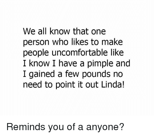 Memes, 🤖, and Who: We all know that one  person who likes to make  people uncomfortable like  I know I have a pimple and  I gained a few pounds no  need to point it out Linda! Reminds you of a anyone?