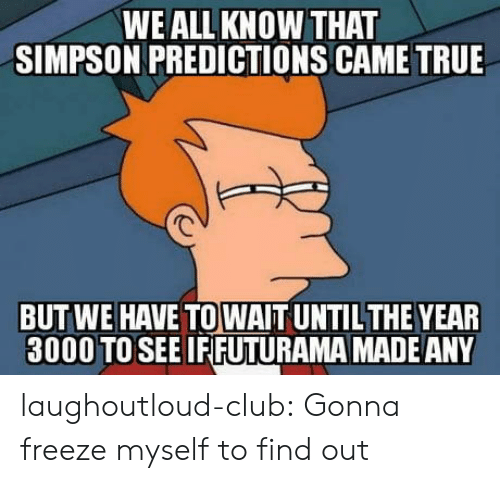 Predictions: WE ALL KNOW THAT  SIMPSON PREDICTIONS CAME TRUE  BUT WE HAVE TO WAIT UNTILTHE YEAR  3000 TOSEE IFIFUTURAMA MADEANY laughoutloud-club:  Gonna freeze myself to find out