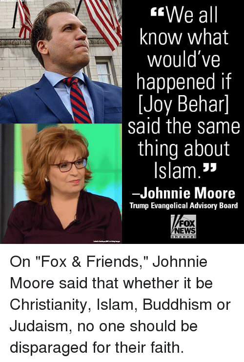 "Friends, Memes, and News: We all  know what  Would Ve  happened if  Joy Behar]  said the same  thing about  Islam.3»  -Johnnie Moore  Trump Evangelical Advisory Board  FOX  NEWS On ""Fox & Friends,"" Johnnie Moore said that whether it be Christianity, Islam, Buddhism or Judaism, no one should be disparaged for their faith."