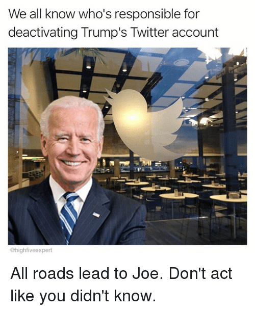 Memes, Twitter, and All Roads Lead: We all know who's responsible for  deactivating Trump's Twitter account  @highfiveexpert All roads lead to Joe. Don't act like you didn't know.