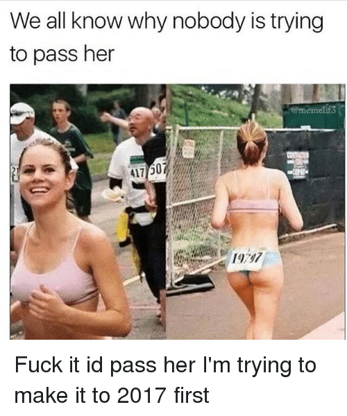 Meme Fuck: We all know why nobody is trying  to pass her  meme Fuck it id pass her I'm trying to make it to 2017 first