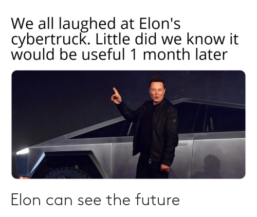 We Know: We all laughed at Elon's  cybertruck. Little did we know it  would be useful 1 month later Elon can see the future