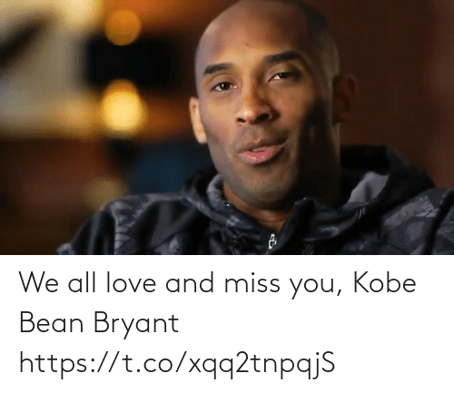 miss you: We all love and miss you, Kobe Bean Bryant https://t.co/xqq2tnpqjS
