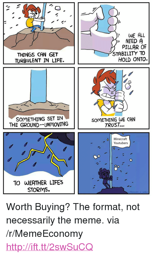 """Life, Meme, and Minecraft: WE ALL  """" NEED  THINGS CAN GET  TURBULENT IN LIFE.  PILLAR OF  STABILITY TO  HOLD ONTO.  SOMETHING SET IN  THE GROUND--UNmOVING  SOMETHING WE CAN  TRUST...  Minecraft  Youtubers  TO WEATHER LIFES  STORMS.  u/Watashi_o seiko <p>Worth Buying? The format, not necessarily the meme. via /r/MemeEconomy <a href=""""http://ift.tt/2swSuCQ"""">http://ift.tt/2swSuCQ</a></p>"""