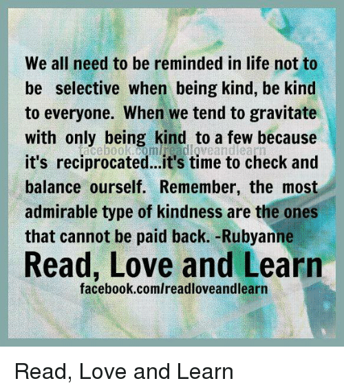 Backes: We all need to be reminded in life not to  be selective when being kind, be kind  to everyone. When we tend to gravitate  with only being kind to a few because  it's reciprocated...it's time to check and  balance ourself. Remember, the most  admirable type of kindness are the ones  that cannot be paid back. -Rubyanne  Read, Love and Learn  facebook.comlreadloveandlearn Read, Love and Learn