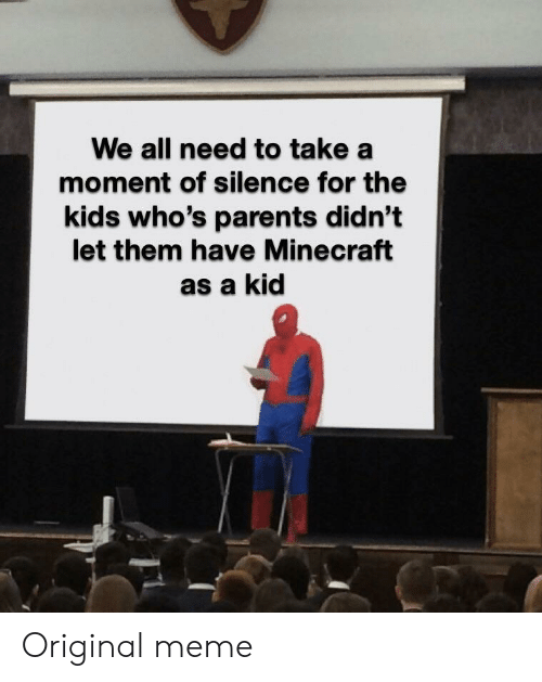 Original Meme: We all need to take a  moment of silence for the  kids who's parents didn't  let them have Minecraft  as a kid Original meme