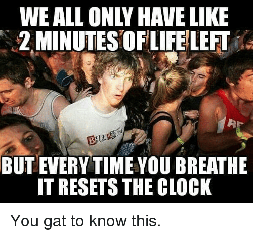 gat: WE ALL ONLY HAVE LIKE  2 MINUTES OFLIFE LEFT  BUT EVERY TIME YOU BREATHE  IT RESETS THE CLOCK You gat to know this.