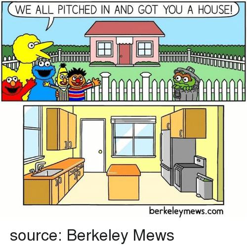 Berkeley: WE ALL PITCHED IN AND GOT YOU A HOUSE!  berkeleymews.conm  berkeleymews.com source: Berkeley Mews