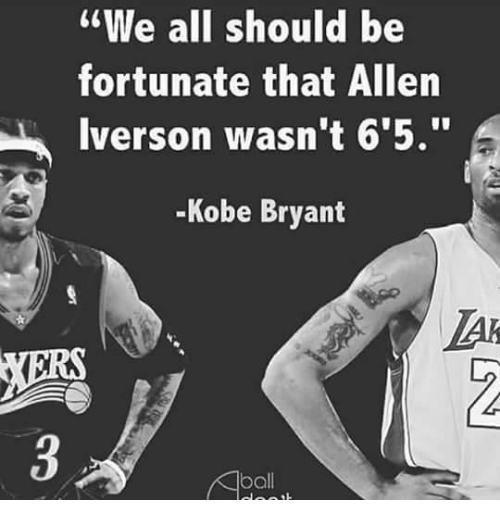 "Allen Iverson, Kobe Bryant, and Kobe: ""We all should be  fortunate that Allen  Iverson wasn't 6 5.""  Kobe Bryant  ball"