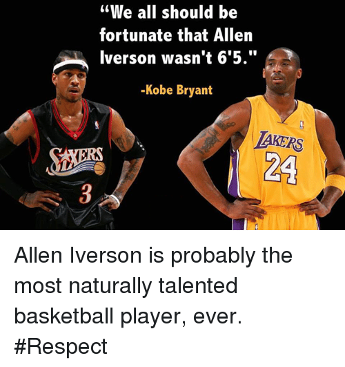 "Allen Iverson, Basketball, and Kobe Bryant: ""We all should be  fortunate that Allen  Iverson wasn't 6'5.""  -Kobe Bryant  LAKERS  MORA Allen Iverson is probably the most naturally talented basketball player, ever. #Respect"