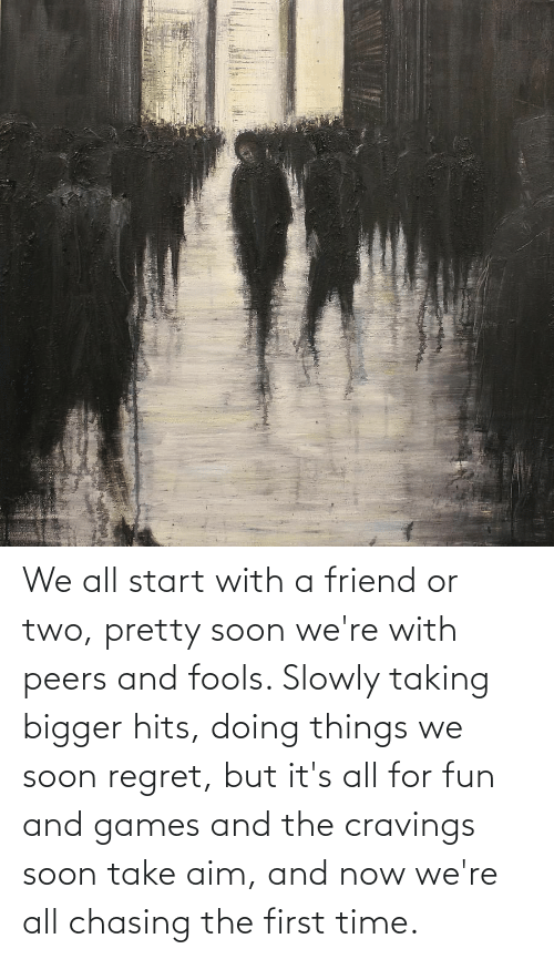 Cravings: We all start with a friend or two, pretty soon we're with peers and fools. Slowly taking bigger hits, doing things we soon regret, but it's all for fun and games and the cravings soon take aim, and now we're all chasing the first time.