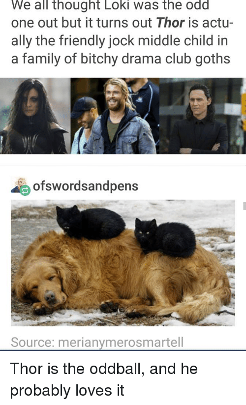 Bitchy: We all thought Loki was the odd  one out but it turns out Thor is actu-  ally the friendly jock middle child in  a family of bitchy drama club goths  ofswordsandpens  Source: merianymerosmartell Thor is the oddball, and he probably loves it
