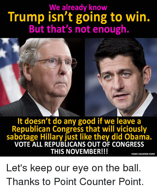 Let Keep: We already know  Trump isn't going to win.  But that's not enough.  It doesn't do any good if we leave a  Republican Congress that will viciously  sabotage Hillary just like they did Obama.  VOTE ALL REPUBLICANS OUT OF CONGRESS  THIS NOVEMBER!!!  POINT COUNTER POINT Let's keep our eye on the ball.   Thanks to Point Counter Point.