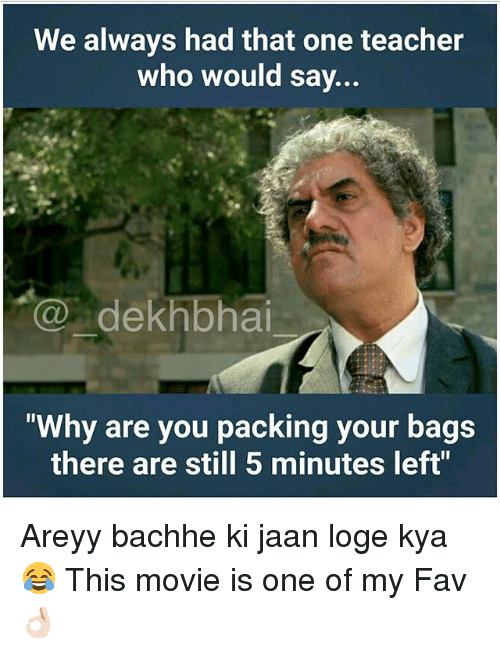 "Dekh Bhai, International, and Teachers: We always had that one teacher  who would say...  dekhbhai  ""Why are you packing your bags  there are still 5 minutes left"" Areyy bachhe ki jaan loge kya 😂 This movie is one of my Fav 👌🏻"
