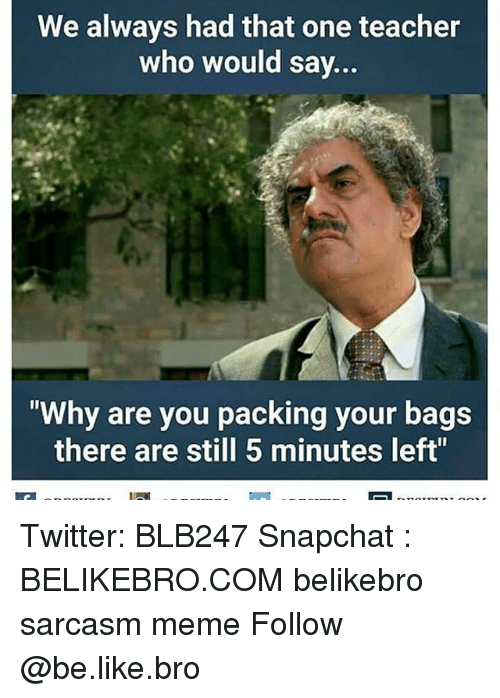 "Memes, 🤖, and Teachers: We always had that one teacher  who would say  ""Why are you packing your bags  there are still 5 minutes left"" Twitter: BLB247 Snapchat : BELIKEBRO.COM belikebro sarcasm meme Follow @be.like.bro"