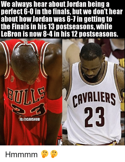 Finals, Memes, and Cavaliers: We always hear about Jordan being a  perfect 6-0 in the finals, butwe don't hear  about how Jordan was 6-1in getting to  the Finals in his 13 postseasons, while  LeBron is now 8-4 in his 12 postseasons.  CAVALIERS  IG:@CAVSHUB Hmmmm 🤔🤔