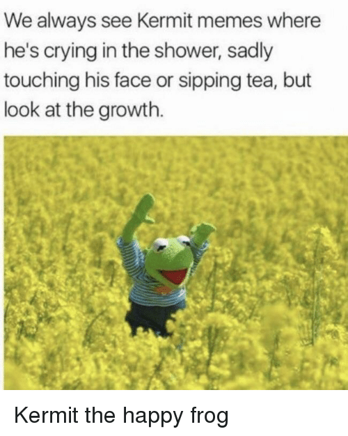 Sipping: We always see Kermit memes where  he's crying in the shower, sadly  touching his face or sipping tea, but  look at the growth. Kermit the happy frog
