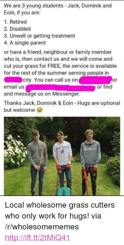 """single parent: We are 3 young students Jack, Dominik and  Eoin, if you are:  1. Retired  2. Disabled  3. Unwell or getting treatment  4. A single parent  or have a friend, neighbour or family member  who is, then contact us and we will come and  cut your grass for FREE, the service is available  for the rest of the summer serving people in  city. You can call us on  or  or find  email us  and message us on Messenger.  Thanks Jack, Dominik & Eoin Hugs are optional  but welcome <p>Local wholesome grass cutters who only work for hugs! via /r/wholesomememes <a href=""""http://ift.tt/2tMiQ41"""">http://ift.tt/2tMiQ41</a></p>"""