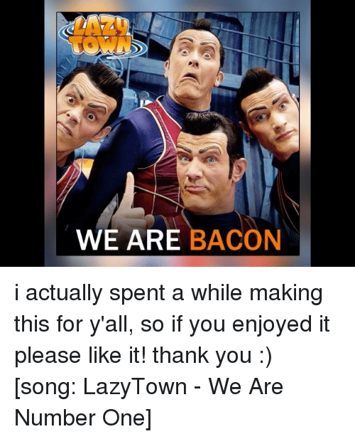 Bacon, Lazytown, and Acon: WE ARE  ACON i actually spent a while making this for y'all, so if you enjoyed it please like it! thank you :) [song: LazyTown - We Are Number One]