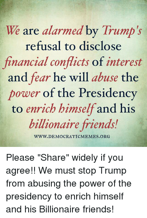 "Memes, Alarm, and Alarming: We are alarmed by Trump's  refusal to disclose  financial conflicts of interest  and fear he will  abuse the  power of the Presidency  to enrich himself and his  billionaire friends!  WWW. DEMOCRATIC MEMES ORG Please ""Share"" widely if you agree!! We must stop Trump from abusing the power of the presidency to enrich himself and his Billionaire friends!"