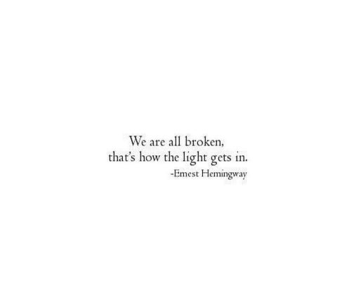 hemingway: We are all broken  that's how the light gets in.  -Emest Hemingway