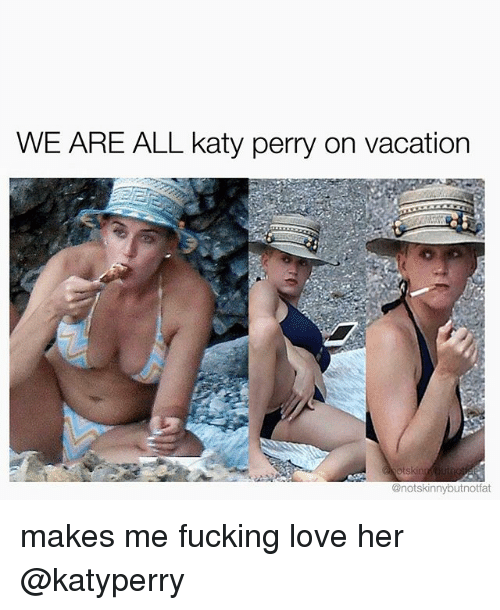 Fucking, Katy Perry, and Love: WE ARE ALL katy perry on vacation  @notskinnybutnotfat makes me fucking love her @katyperry