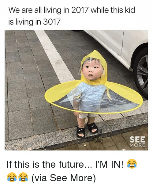 Future, Memes, and Living: We are all living in 2017 while this kid  is living in 3017  SEE  MORE If this is the future... I'M IN! 😂😂😂  (via See More)