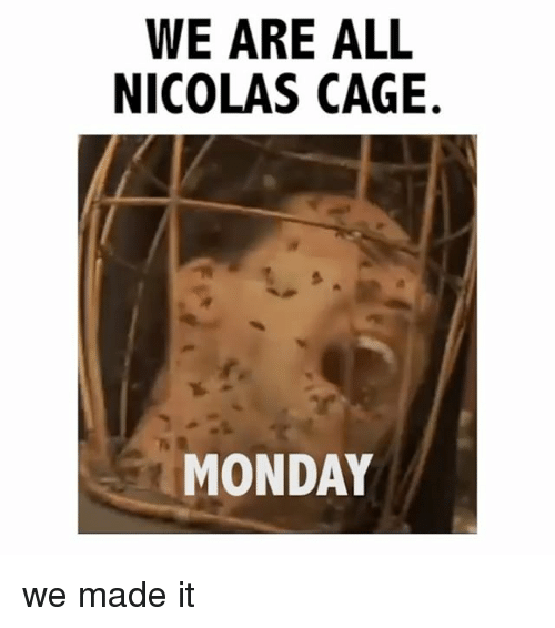 Nicolas Caged: WE ARE ALL  NICOLAS CAGE.  MONDAY we made it