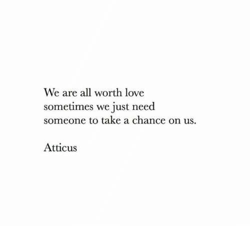 atticus: We are all worth love  sometimes we just need  someone to take a chance on us.  Atticus
